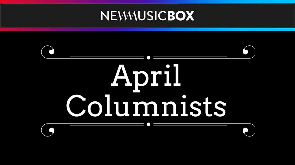 Meet the April 2017 NewMusicBox Columnists!