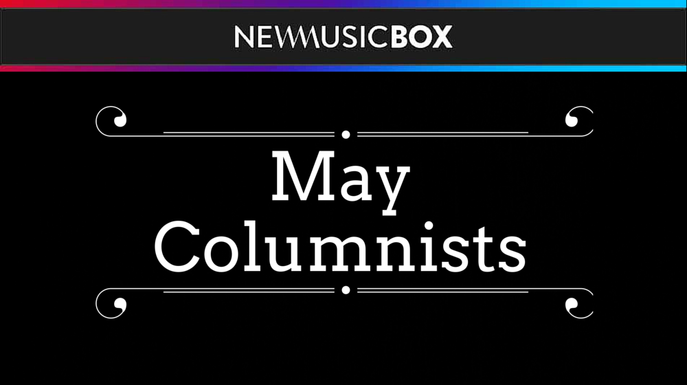 Meet the May 2017 NewMusicBox Columnists!