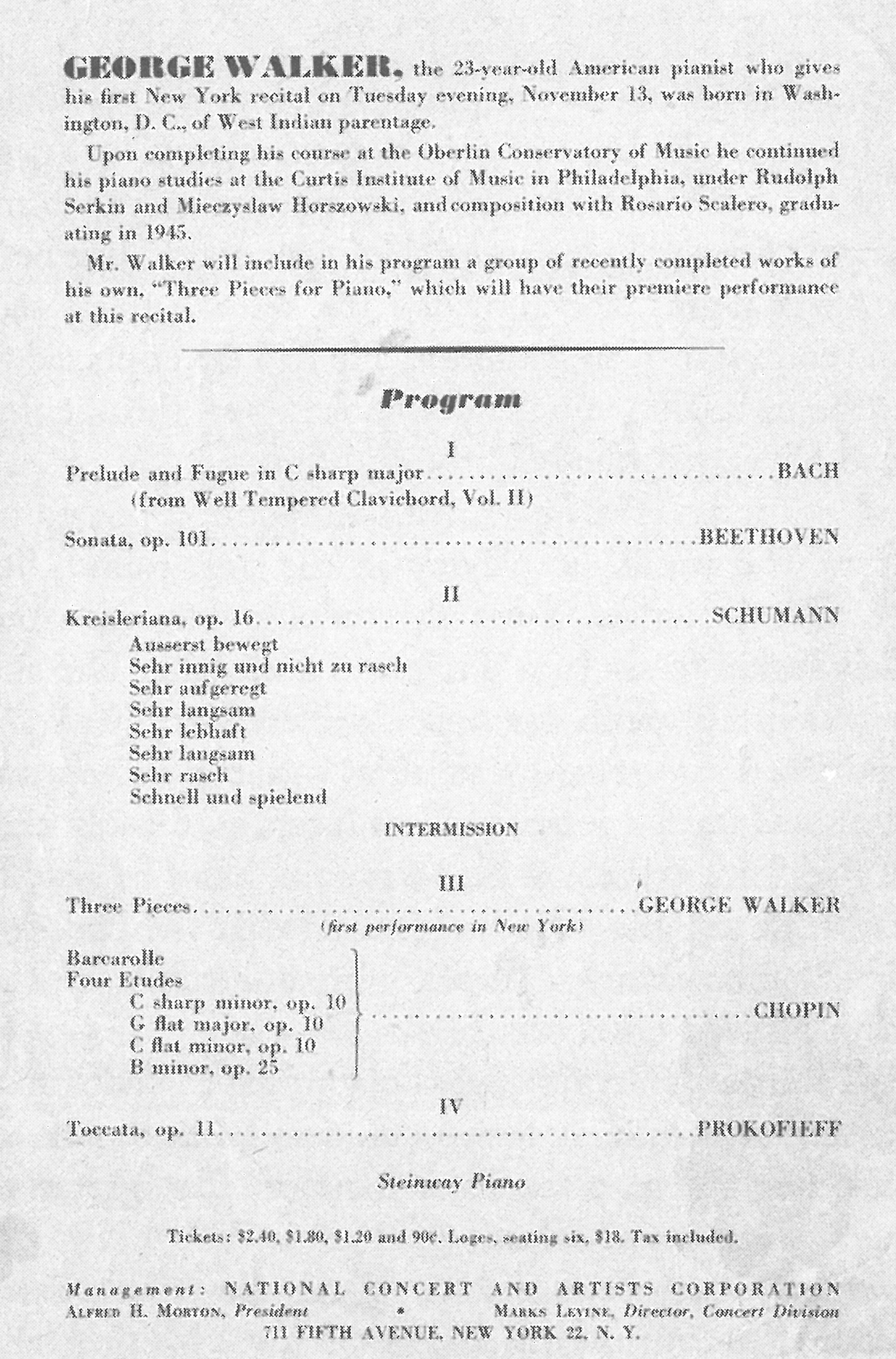 The program for George Walker's debut piano recital at New York's Town Hall: J.S. Bach's Prelude and Fugue in C-sharp minor from WTC Bk II; Beethoven's Sonata opus 101; Robert Schumann's Kreisleriana; (intermission); three pieces by Walker (receiving their world premiere performances); Chopin's Barcarolle plus four etudes (C-sharp minor, G-flat major, G-flat minor, and B minorf); and Prokofieff's Toccata, opus 11.